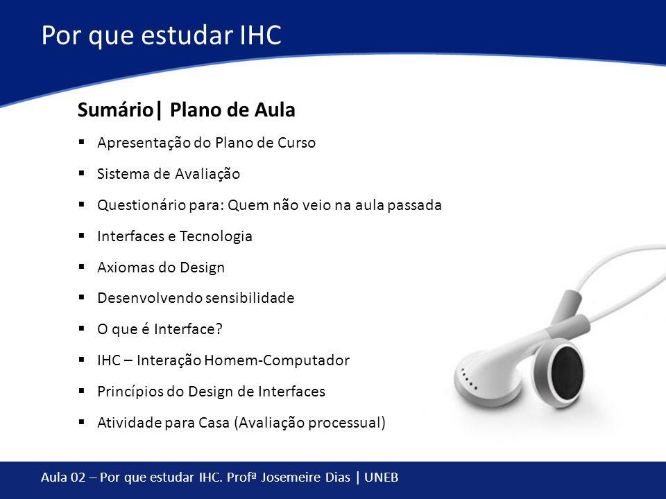 Aula 02 – Por que estudar IHC. Profª Josemeire Dias | UNEB Por que estudar IHC Apresentação do Plano de Curso Sistema de Avaliação Questionário para: