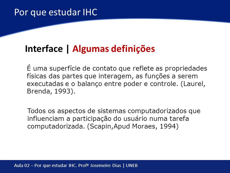 Aula 02 – Por que estudar IHC. Profª Josemeire Dias | UNEB Por que estudar IHC É uma superfície de contato que reflete as propriedades físicas das par