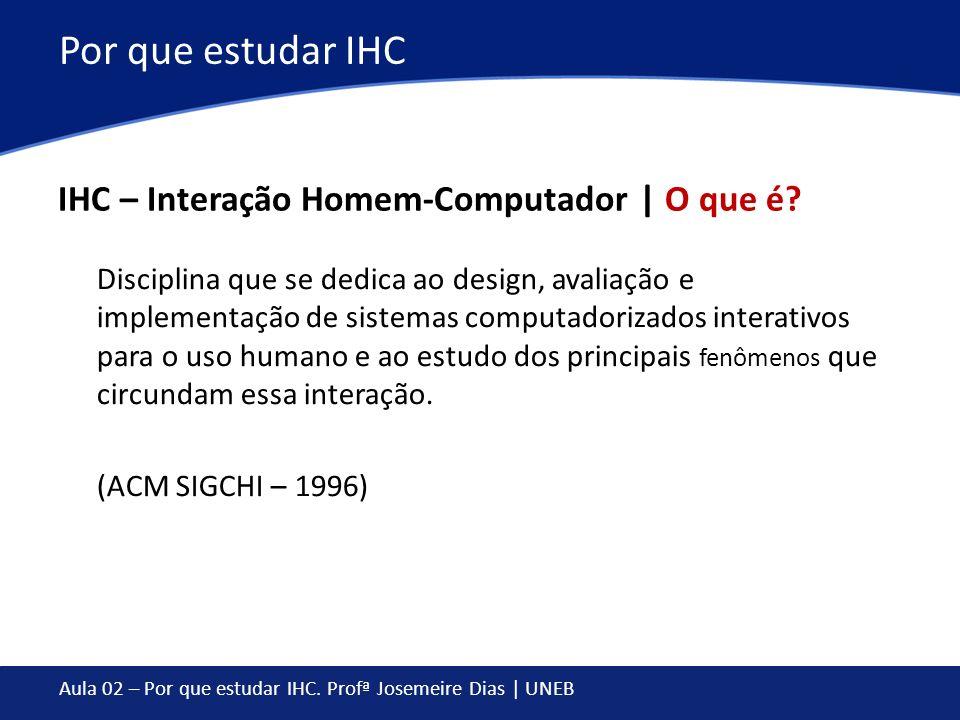 Aula 02 – Por que estudar IHC. Profª Josemeire Dias | UNEB Por que estudar IHC IHC – Interação Homem-Computador | O que é? Disciplina que se dedica ao