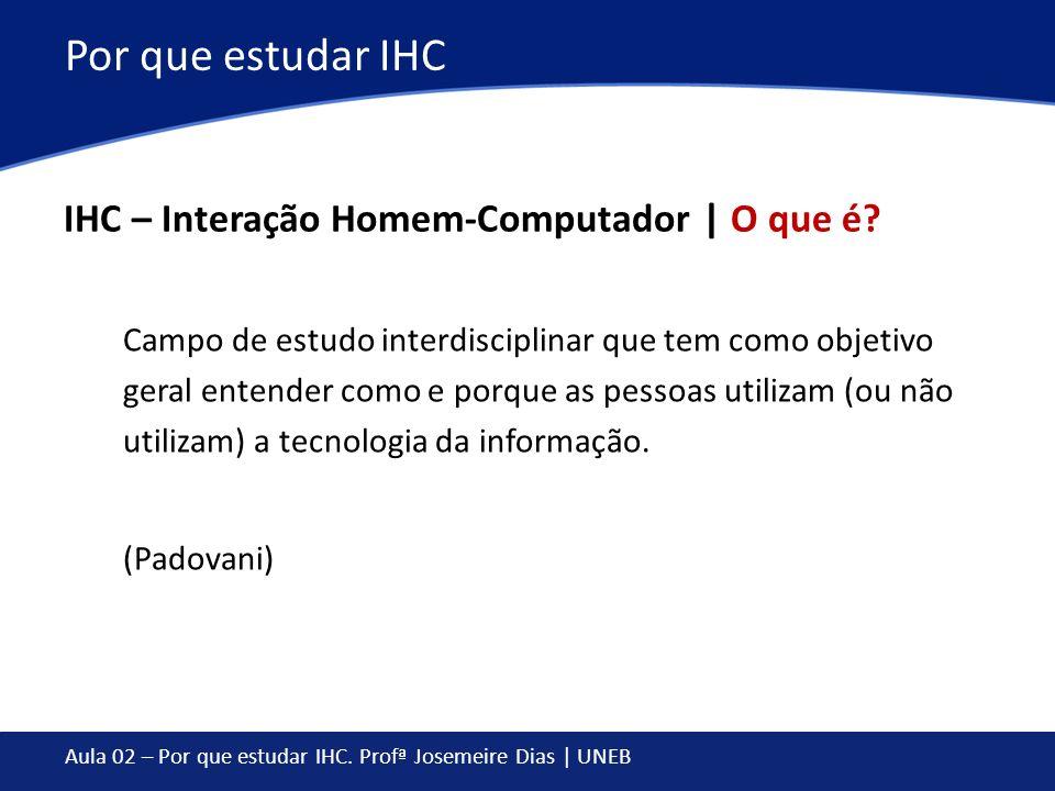 Aula 02 – Por que estudar IHC. Profª Josemeire Dias | UNEB Por que estudar IHC IHC – Interação Homem-Computador | O que é? Campo de estudo interdiscip