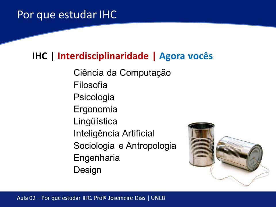 Aula 02 – Por que estudar IHC. Profª Josemeire Dias | UNEB Por que estudar IHC IHC | Interdisciplinaridade | Agora vocês Ciência da Computação Filosof