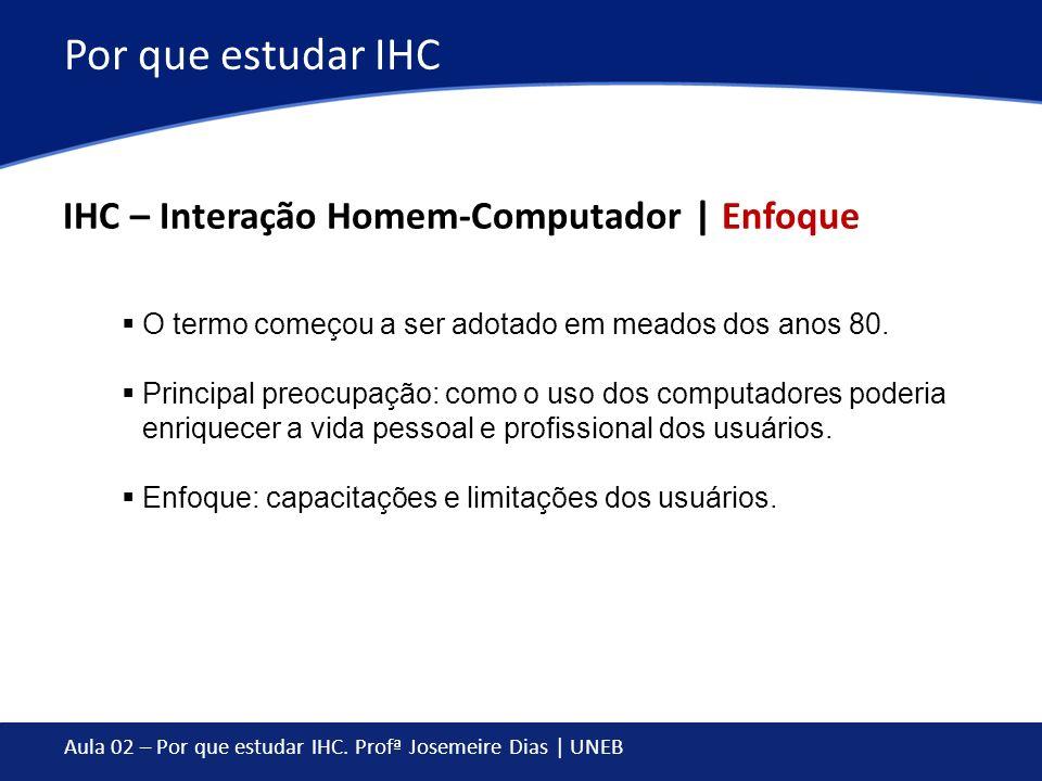 Aula 02 – Por que estudar IHC. Profª Josemeire Dias | UNEB Por que estudar IHC IHC – Interação Homem-Computador | Enfoque O termo começou a ser adotad