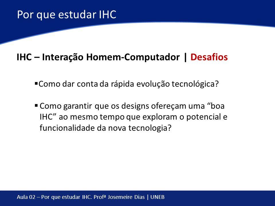 Aula 02 – Por que estudar IHC. Profª Josemeire Dias | UNEB Por que estudar IHC IHC – Interação Homem-Computador | Desafios Como dar conta da rápida ev