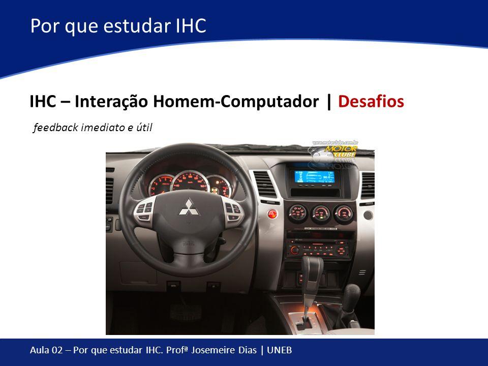 Aula 02 – Por que estudar IHC. Profª Josemeire Dias | UNEB Por que estudar IHC IHC – Interação Homem-Computador | Desafios feedback imediato e útil