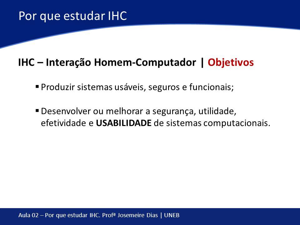 Aula 02 – Por que estudar IHC. Profª Josemeire Dias | UNEB Por que estudar IHC IHC – Interação Homem-Computador | Objetivos Produzir sistemas usáveis,