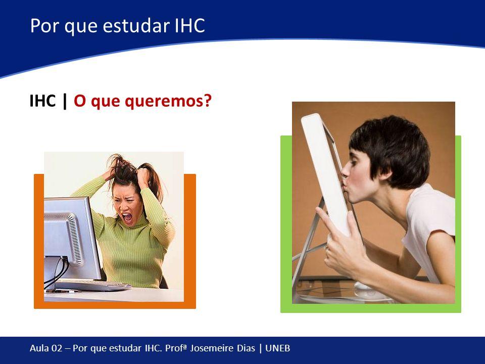 Aula 02 – Por que estudar IHC. Profª Josemeire Dias | UNEB Por que estudar IHC IHC | O que queremos?
