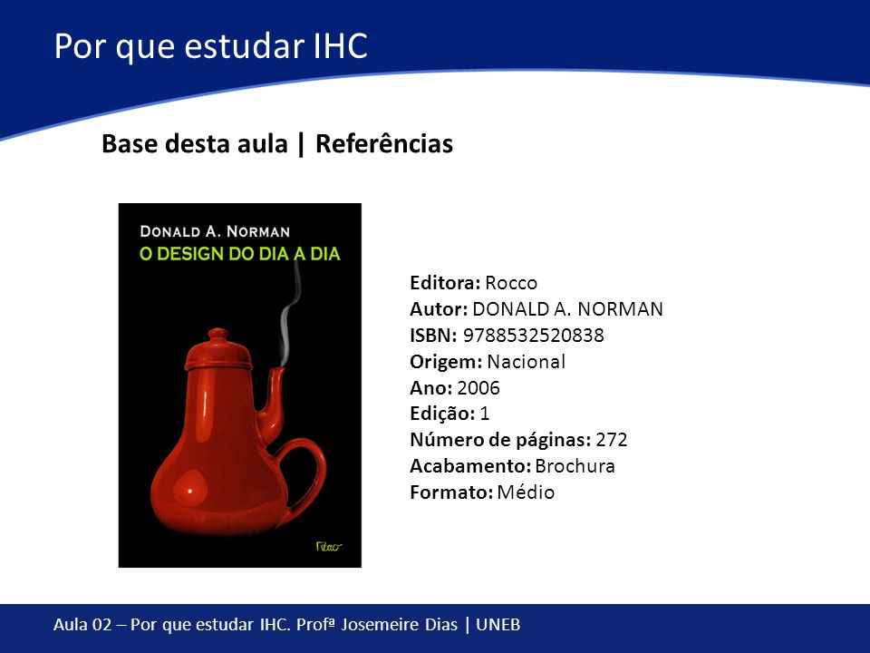 Aula 02 – Por que estudar IHC. Profª Josemeire Dias | UNEB Por que estudar IHC Base desta aula | Referências Editora: Rocco Autor: DONALD A. NORMAN IS