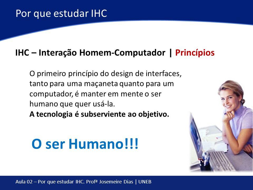 Aula 02 – Por que estudar IHC. Profª Josemeire Dias | UNEB Por que estudar IHC IHC – Interação Homem-Computador | Princípios O primeiro princípio do d