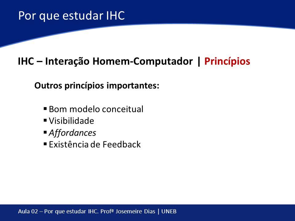 Aula 02 – Por que estudar IHC. Profª Josemeire Dias | UNEB Por que estudar IHC IHC – Interação Homem-Computador | Princípios Outros princípios importa