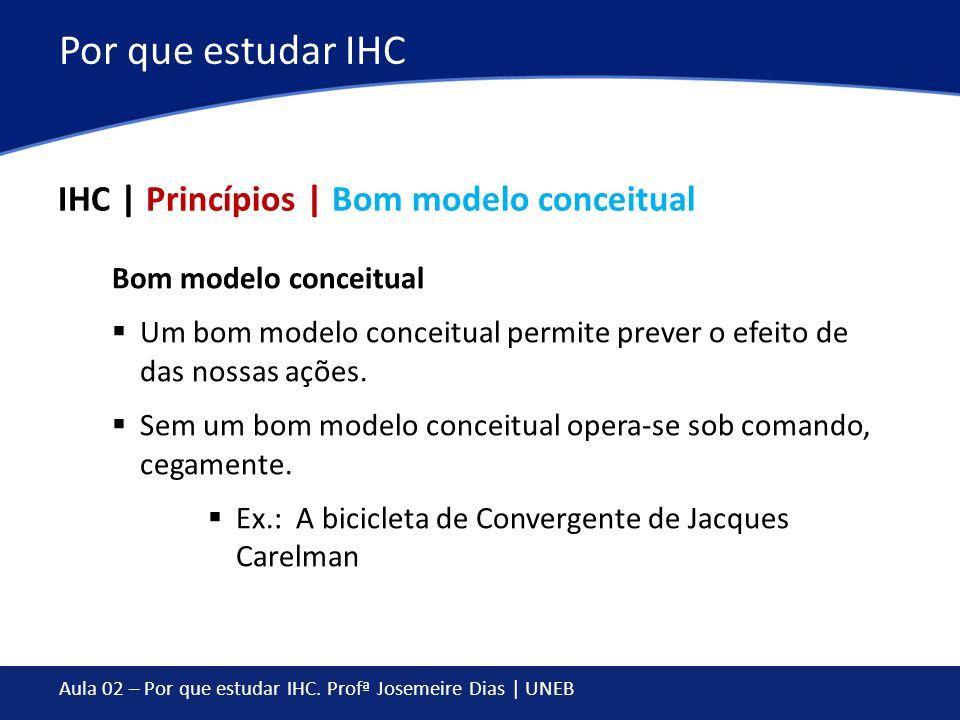 Aula 02 – Por que estudar IHC. Profª Josemeire Dias | UNEB Por que estudar IHC IHC | Princípios | Bom modelo conceitual Bom modelo conceitual Um bom m