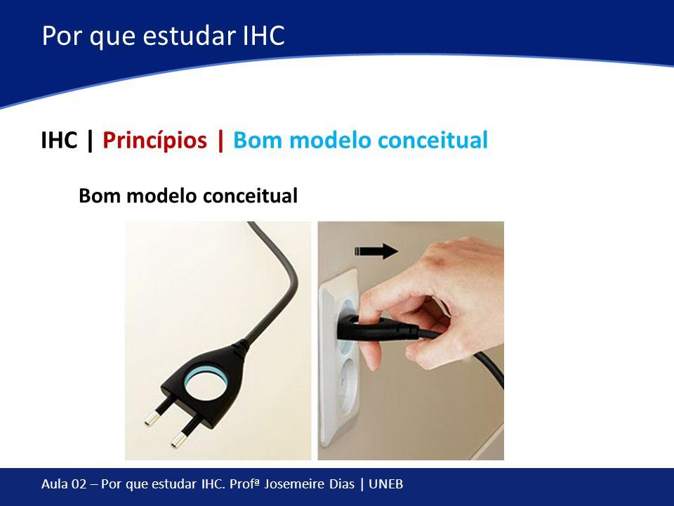Aula 02 – Por que estudar IHC. Profª Josemeire Dias | UNEB Por que estudar IHC IHC | Princípios | Bom modelo conceitual Bom modelo conceitual