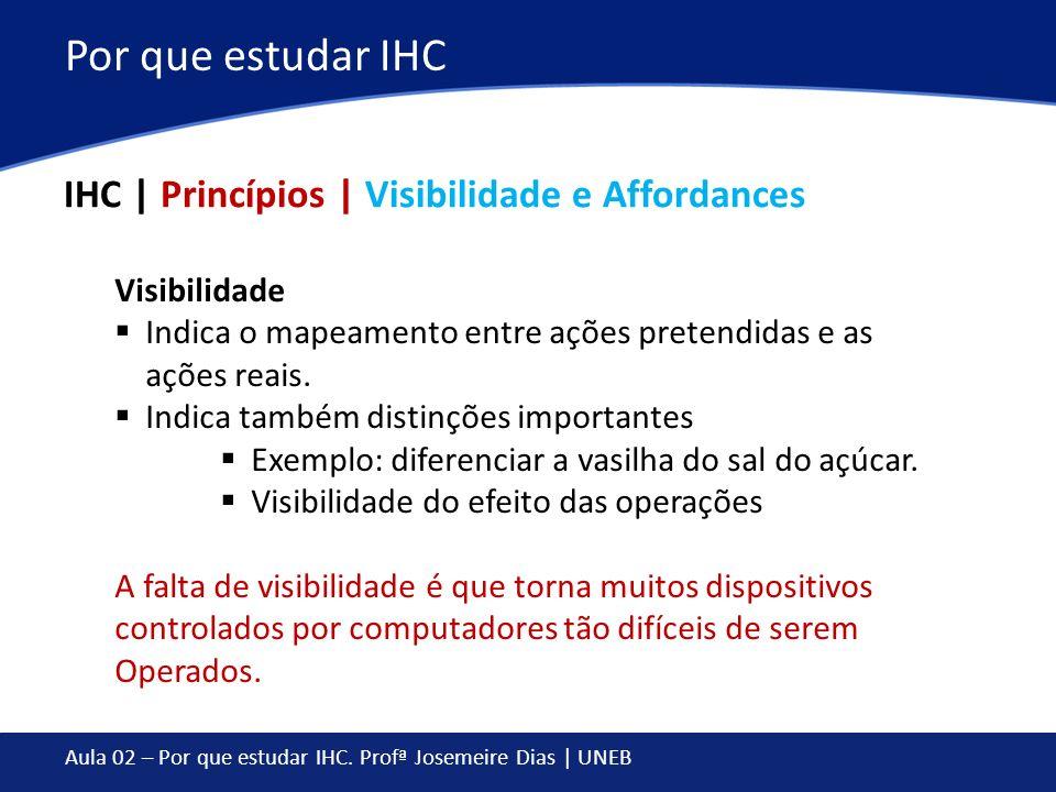 Aula 02 – Por que estudar IHC. Profª Josemeire Dias | UNEB Por que estudar IHC IHC | Princípios | Visibilidade e Affordances Visibilidade Indica o map
