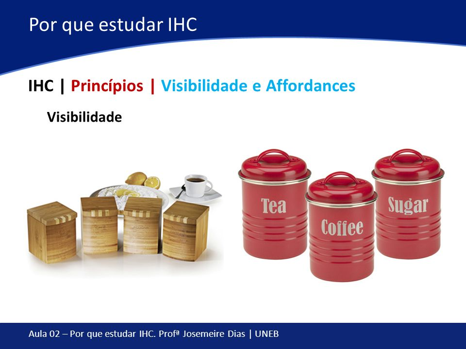 Aula 02 – Por que estudar IHC. Profª Josemeire Dias | UNEB Por que estudar IHC IHC | Princípios | Visibilidade e Affordances Visibilidade