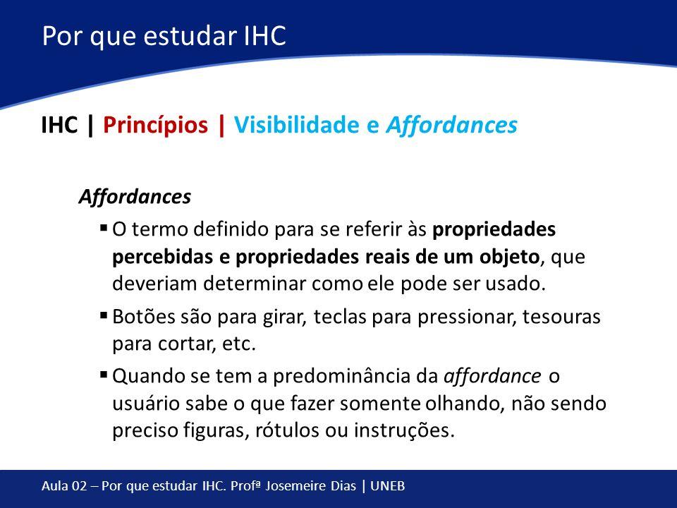 Aula 02 – Por que estudar IHC. Profª Josemeire Dias | UNEB Por que estudar IHC IHC | Princípios | Visibilidade e Affordances Affordances O termo defin