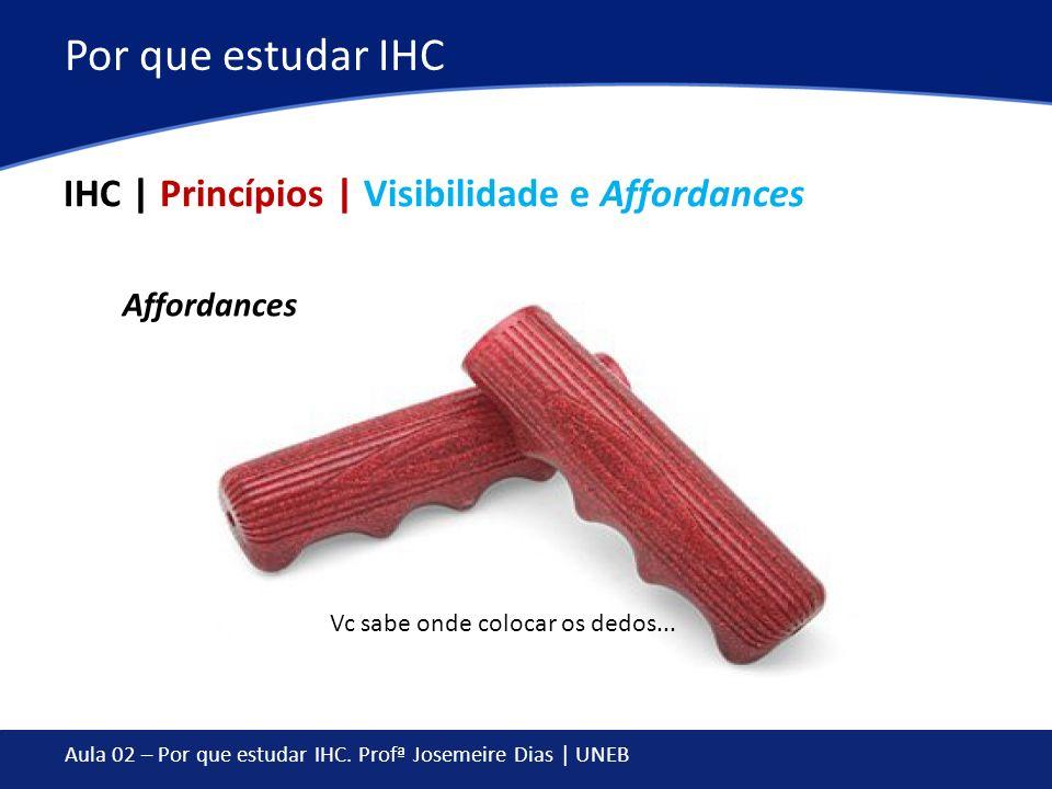 Aula 02 – Por que estudar IHC. Profª Josemeire Dias | UNEB Por que estudar IHC IHC | Princípios | Visibilidade e Affordances Affordances Vc sabe onde