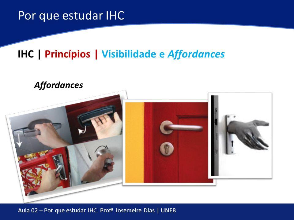 Aula 02 – Por que estudar IHC. Profª Josemeire Dias | UNEB Por que estudar IHC IHC | Princípios | Visibilidade e Affordances Affordances