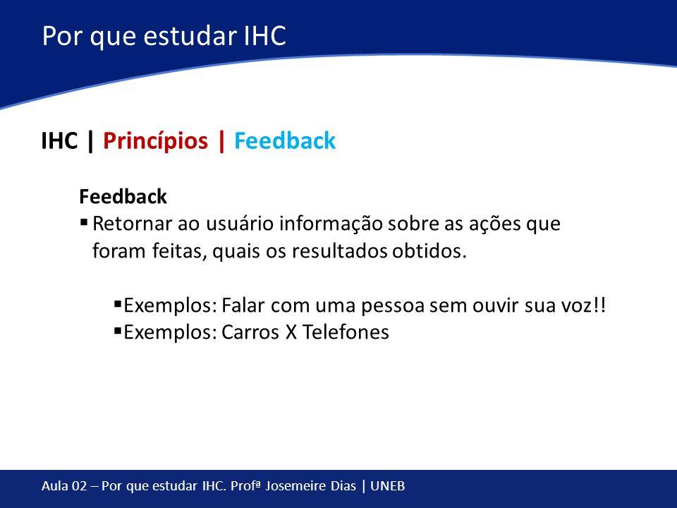Aula 02 – Por que estudar IHC. Profª Josemeire Dias | UNEB Por que estudar IHC IHC | Princípios | Feedback Feedback Retornar ao usuário informação sob