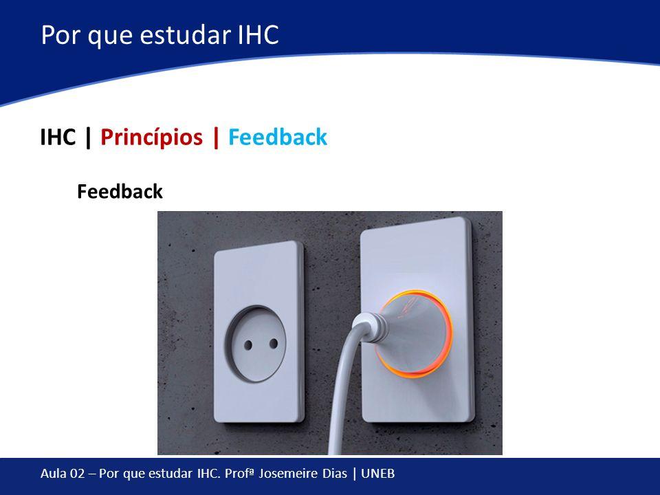 Aula 02 – Por que estudar IHC. Profª Josemeire Dias | UNEB Por que estudar IHC IHC | Princípios | Feedback Feedback