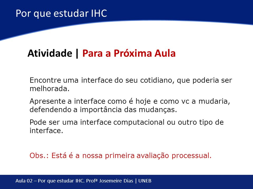 Aula 02 – Por que estudar IHC. Profª Josemeire Dias | UNEB Por que estudar IHC Atividade | Para a Próxima Aula Encontre uma interface do seu cotidiano