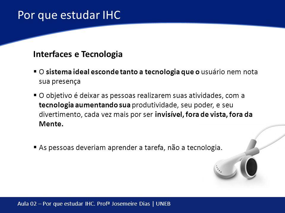 Aula 02 – Por que estudar IHC. Profª Josemeire Dias | UNEB Por que estudar IHC O sistema ideal esconde tanto a tecnologia que o usuário nem nota sua p