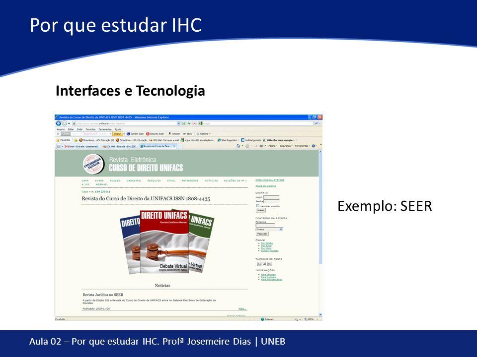 Aula 02 – Por que estudar IHC. Profª Josemeire Dias | UNEB Por que estudar IHC Interfaces e Tecnologia Exemplo: SEER