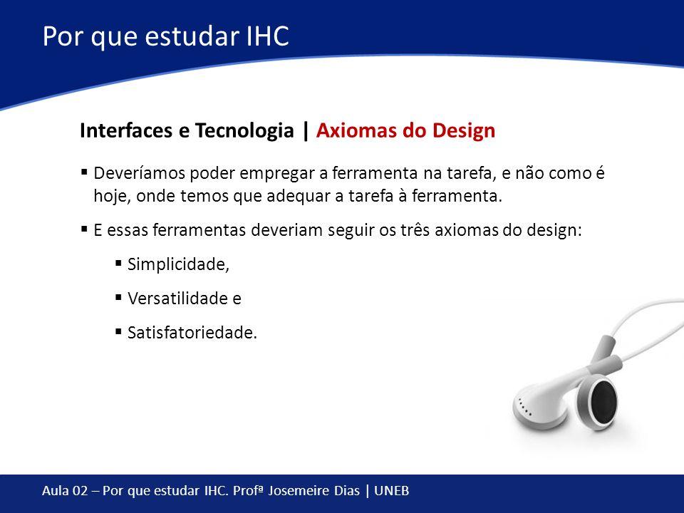 Aula 02 – Por que estudar IHC. Profª Josemeire Dias | UNEB Por que estudar IHC Deveríamos poder empregar a ferramenta na tarefa, e não como é hoje, on