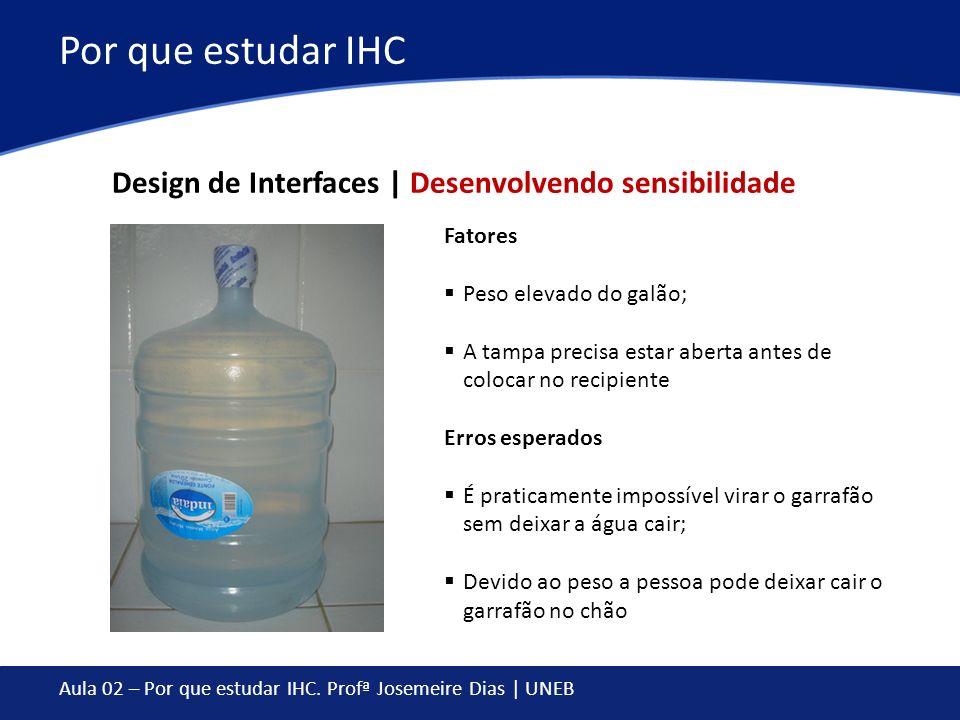 Aula 02 – Por que estudar IHC. Profª Josemeire Dias | UNEB Por que estudar IHC Fatores Peso elevado do galão; A tampa precisa estar aberta antes de co
