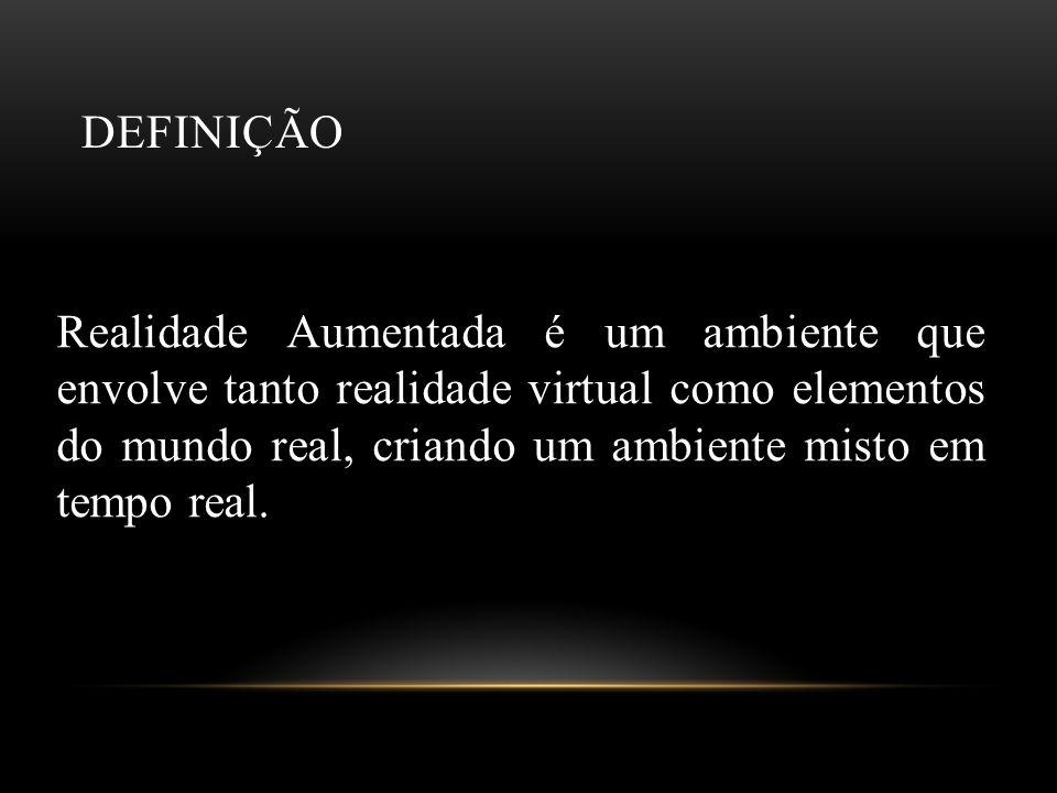 DEFINIÇÃO Realidade Aumentada é um ambiente que envolve tanto realidade virtual como elementos do mundo real, criando um ambiente misto em tempo real.