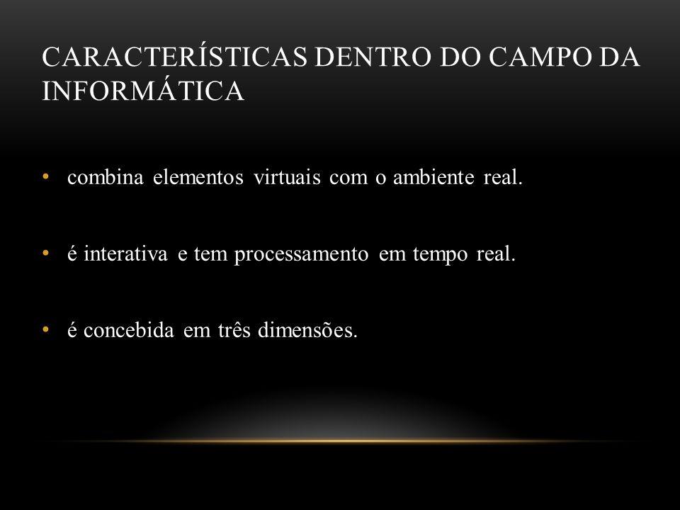 CARACTERÍSTICAS DENTRO DO CAMPO DA INFORMÁTICA combina elementos virtuais com o ambiente real. é interativa e tem processamento em tempo real. é conce