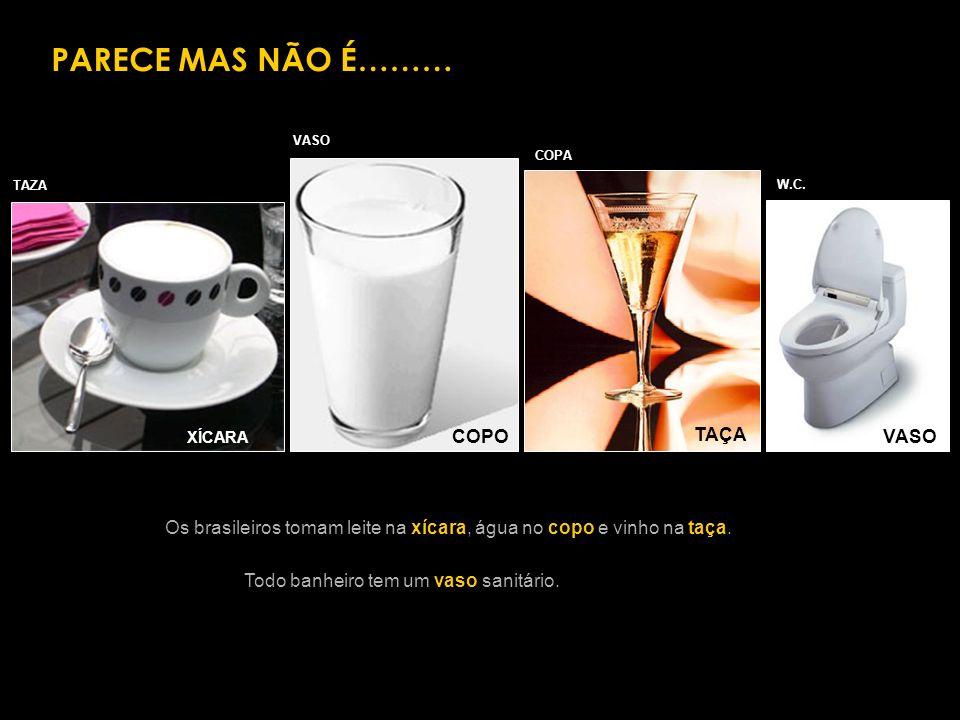 PARECE MAS NÃO É……… XÍCARA TAÇA VASOCOPO TAZA VASO COPA W.C. Os brasileiros tomam leite na xícara, água no copo e vinho na taça. Todo banheiro tem um