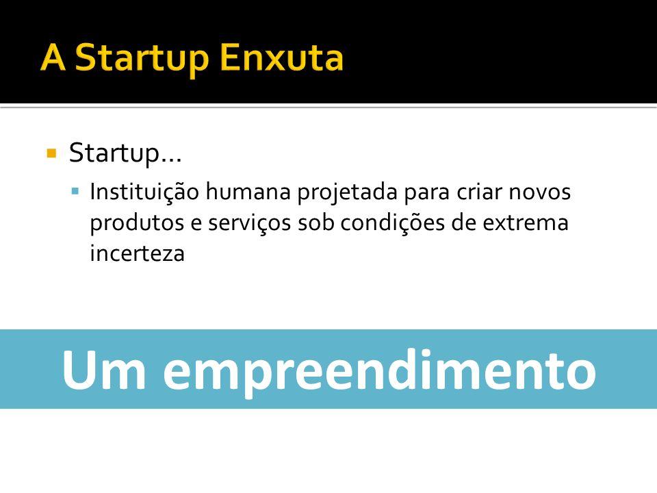 Startup... Instituição humana projetada para criar novos produtos e serviços sob condições de extrema incerteza Um empreendimento