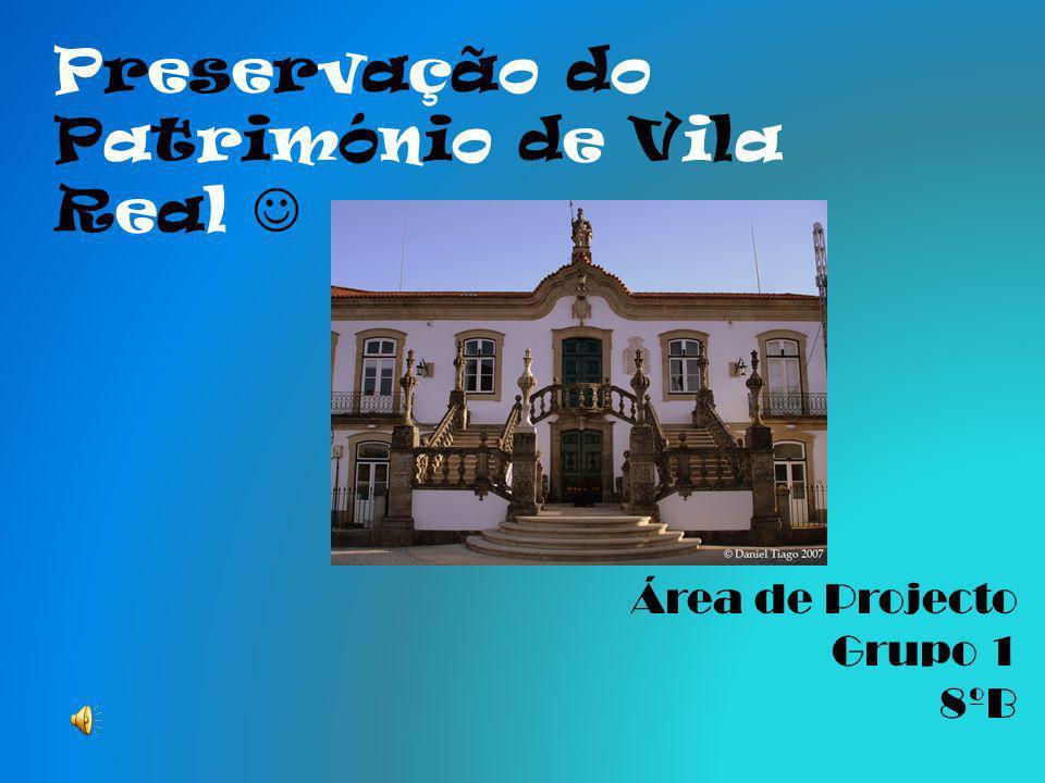 Preservação do Património de Vila Real Área de Projecto Grupo 1 8ºB