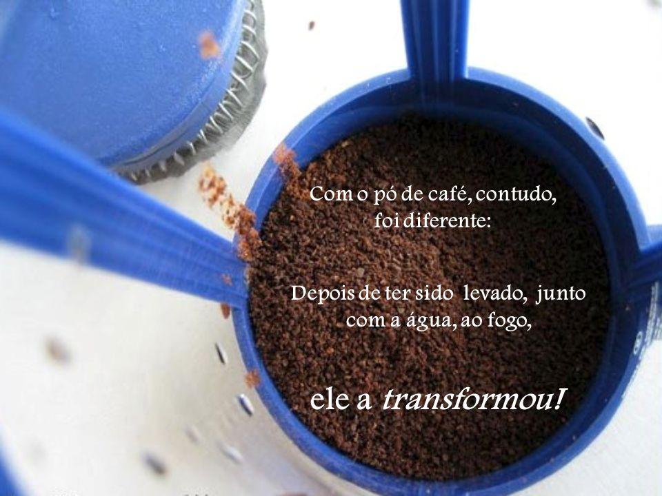 Com o pó de café, contudo, foi diferente: Depois de ter sido levado, junto com a água, ao fogo, ele a transformou!