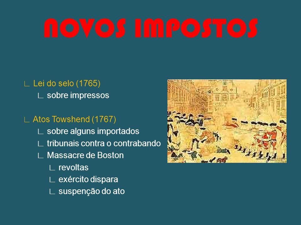NOVOS IMPOSTOS Lei do selo (1765) sobre impressos Atos Towshend (1767) sobre alguns importados tribunais contra o contrabando Massacre de Boston revol