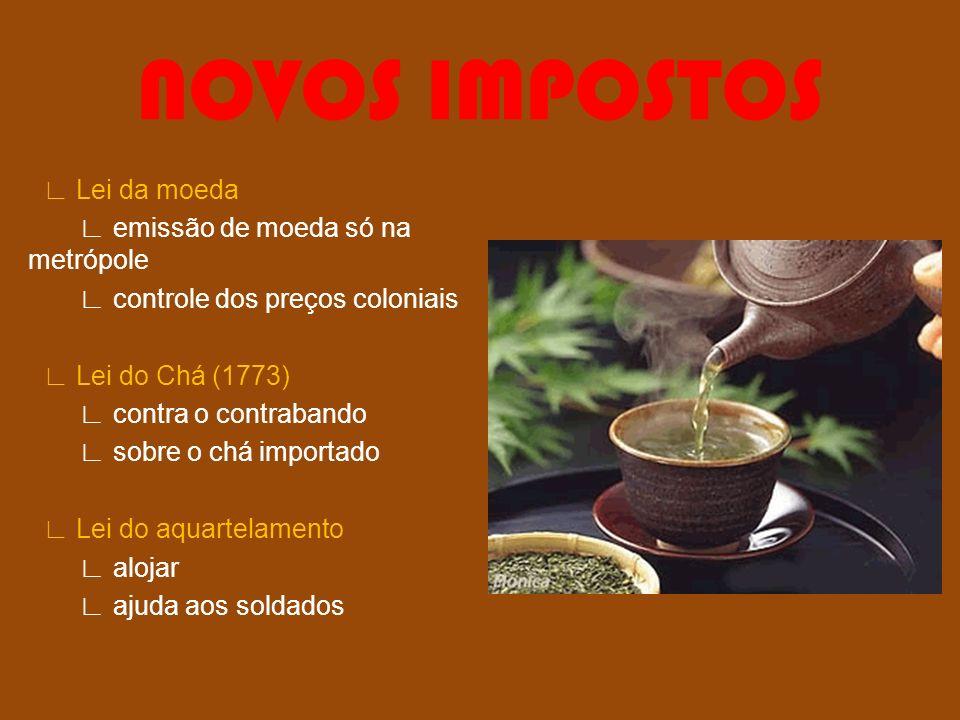 NOVOS IMPOSTOS Lei da moeda emissão de moeda só na metrópole controle dos preços coloniais Lei do Chá (1773) contra o contrabando sobre o chá importad