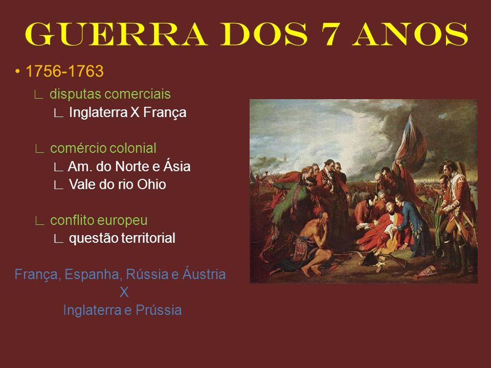 GUERRA DOS 7 ANOS 1756-1763 disputas comerciais Inglaterra X França comércio colonial Am. do Norte e Ásia Vale do rio Ohio conflito europeu questão te