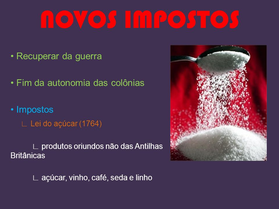 NOVOS IMPOSTOS Recuperar da guerra Fim da autonomia das colônias Impostos Lei do açúcar (1764) produtos oriundos não das Antilhas Britânicas açúcar, v