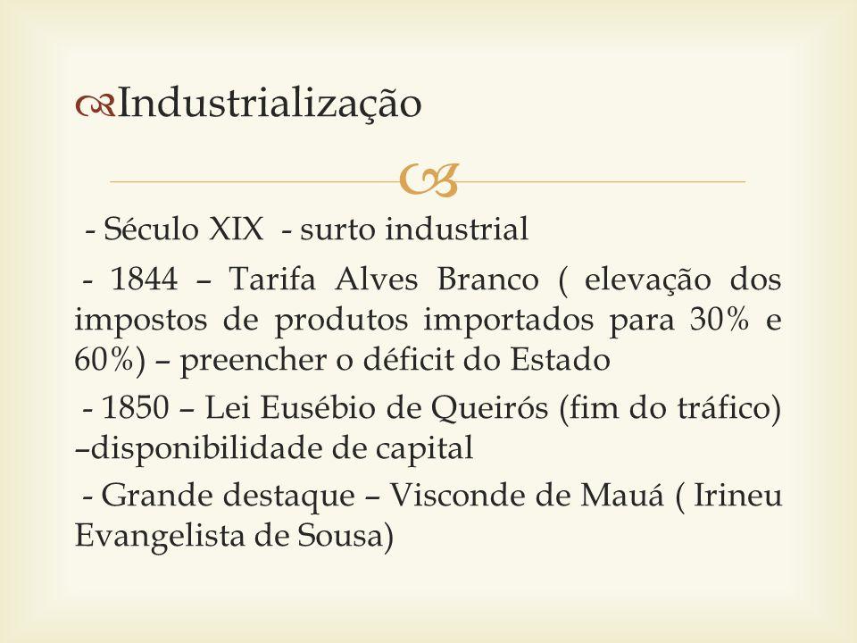 Industrialização - Século XIX - surto industrial - 1844 – Tarifa Alves Branco ( elevação dos impostos de produtos importados para 30% e 60%) – preench