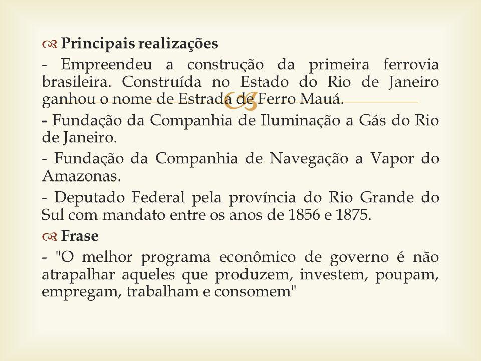 Principais realizações - Empreendeu a construção da primeira ferrovia brasileira. Construída no Estado do Rio de Janeiro ganhou o nome de Estrada de F