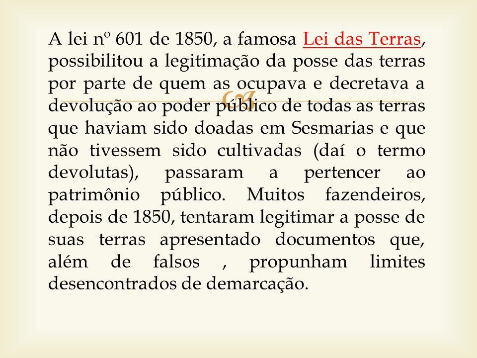 A lei nº 601 de 1850, a famosa Lei das Terras, possibilitou a legitimação da posse das terras por parte de quem as ocupava e decretava a devolução ao