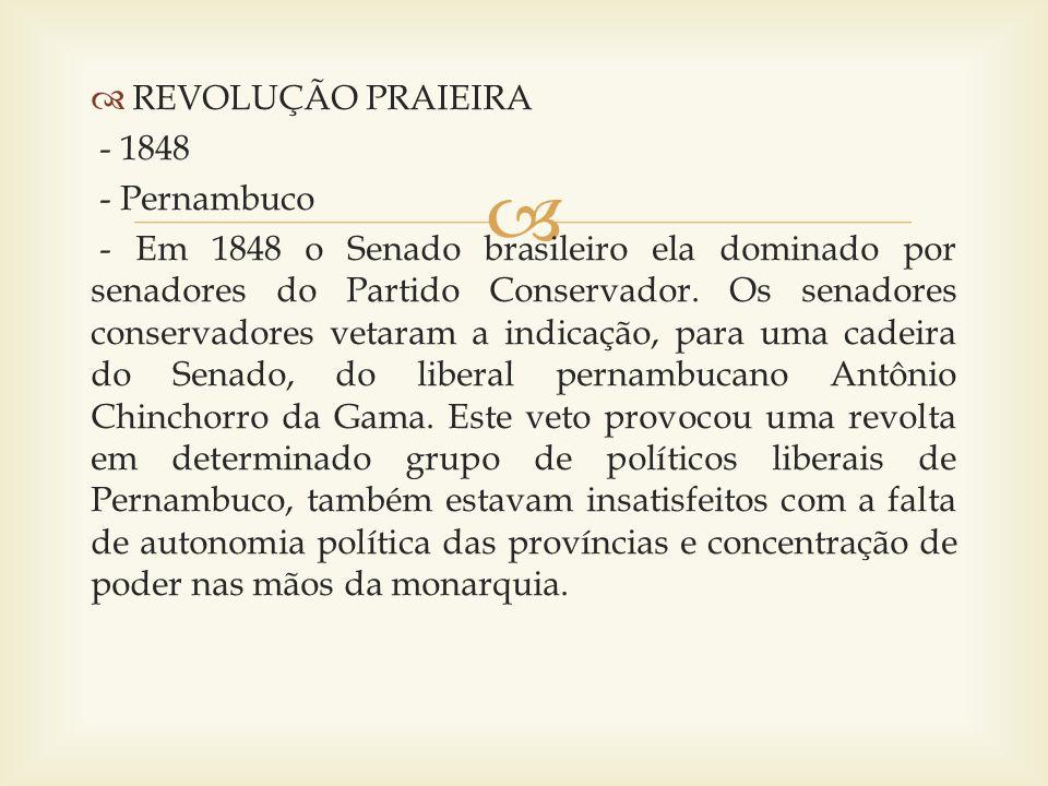 REVOLUÇÃO PRAIEIRA - 1848 - Pernambuco - Em 1848 o Senado brasileiro ela dominado por senadores do Partido Conservador. Os senadores conservadores vet