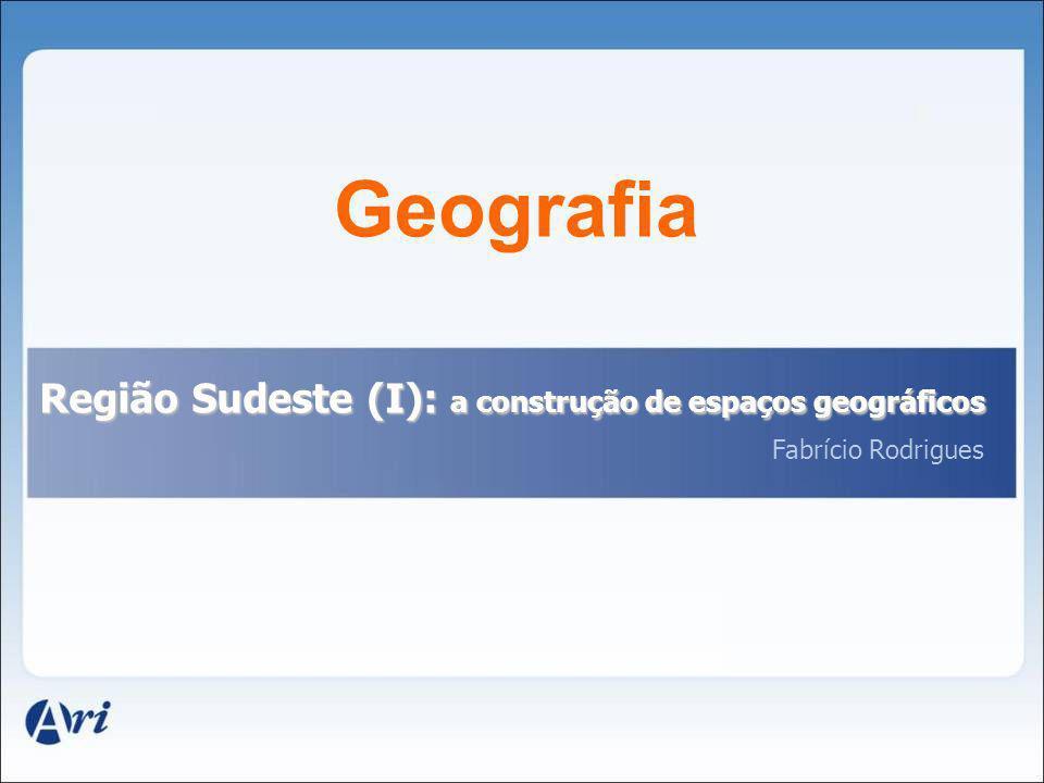 Geografia Região Sudeste (I): a construção de espaços geográficos Fabrício Rodrigues