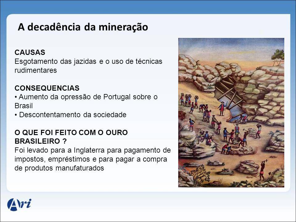 A decadência da mineração CAUSAS Esgotamento das jazidas e o uso de técnicas rudimentares CONSEQUENCIAS Aumento da opressão de Portugal sobre o Brasil