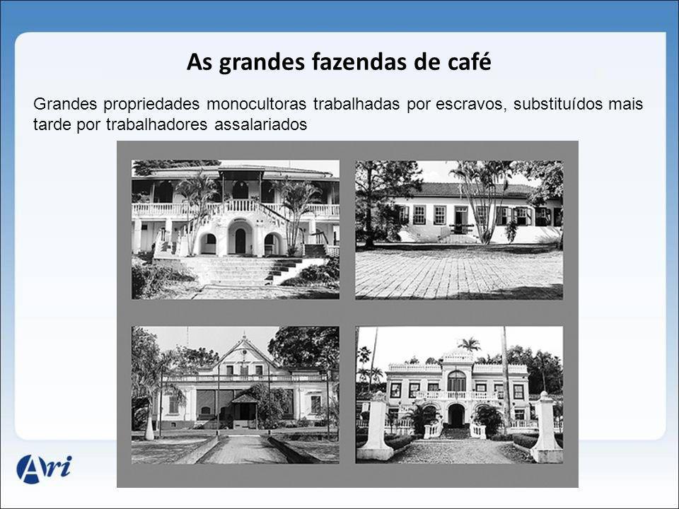 As grandes fazendas de café Grandes propriedades monocultoras trabalhadas por escravos, substituídos mais tarde por trabalhadores assalariados