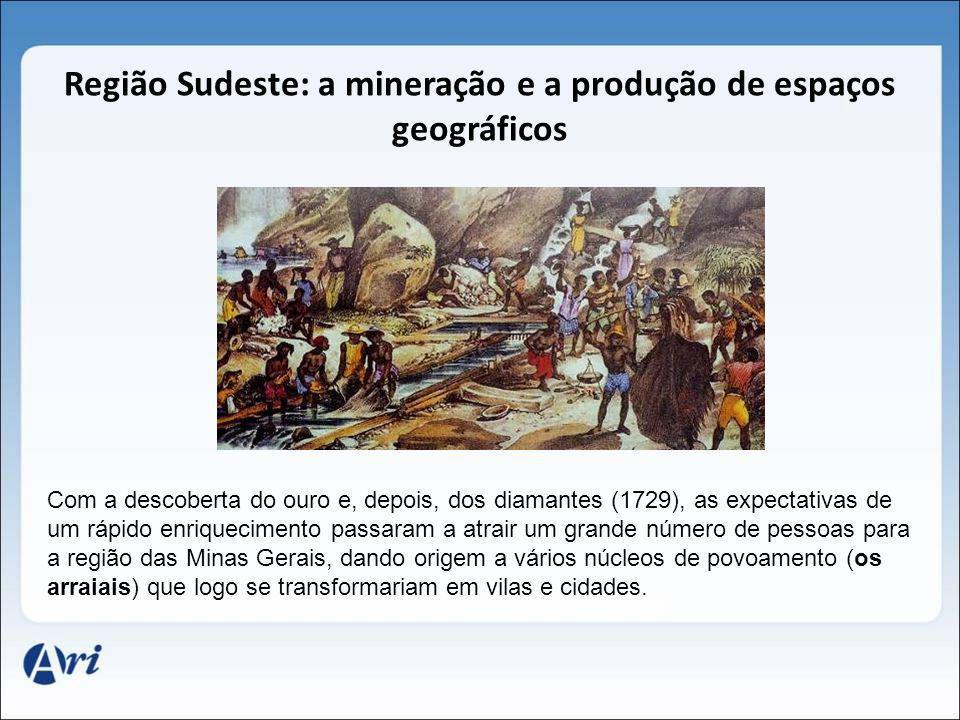 Região Sudeste: a mineração e a produção de espaços geográficos Com a descoberta do ouro e, depois, dos diamantes (1729), as expectativas de um rápido
