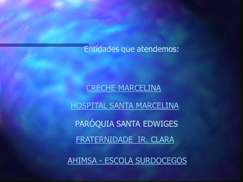 Entidades que atendemos: CRECHE MARCELINA HOSPITAL SANTA MARCELINA PARÓQUIA SANTA EDWIGES FRATERNIDADE IR. CLARA AHIMSA - ESCOLA SURDOCEGOS