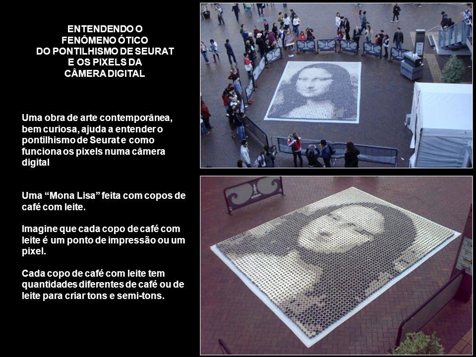 ENTENDENDO O FENÔMENO ÓTICO DO PONTILHISMO DE SEURAT E OS PIXELS DA CÂMERA DIGITAL Uma obra de arte contemporânea, bem curiosa, ajuda a entender o pontilhismo de Seurat e como funciona os pixels numa câmera digital Uma Mona Lisa feita com copos de café com leite.
