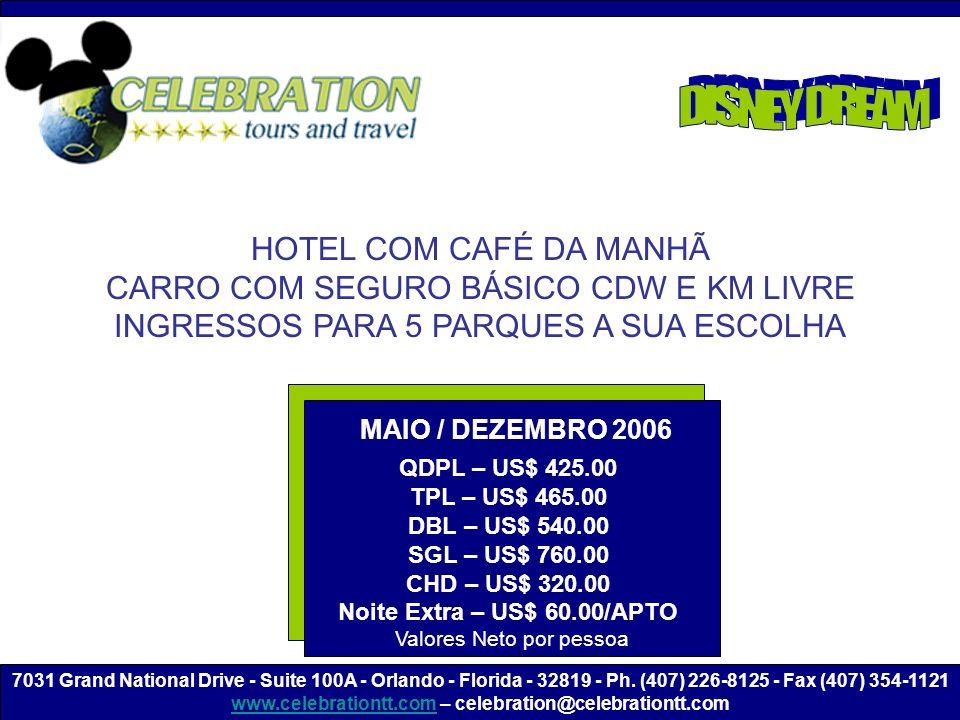 HOTEL COM CAFÉ DA MANHÃ CARRO COM SEGURO BÁSICO CDW E KM LIVRE INGRESSOS PARA 5 PARQUES A SUA ESCOLHA MAIO / DEZEMBRO 2006 QDPL – US$ 425.00 TPL – US$ 465.00 DBL – US$ 540.00 SGL – US$ 760.00 CHD – US$ 320.00 Noite Extra – US$ 60.00/APTO Valores Neto por pessoa 7031 Grand National Drive - Suite 100A - Orlando - Florida - 32819 - Ph.