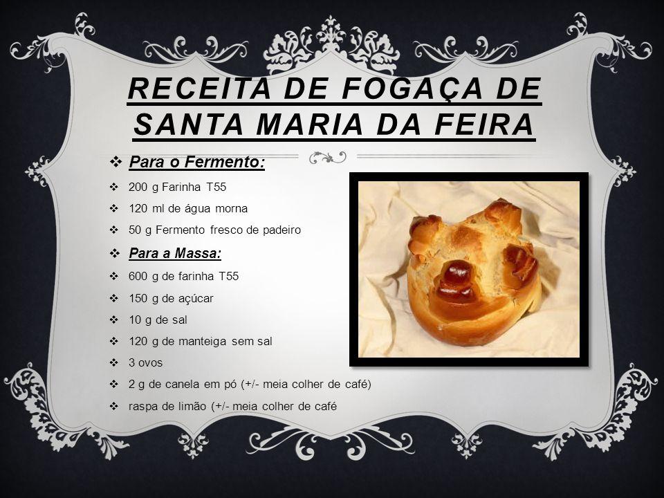 RECEITA DE FOGAÇA DE SANTA MARIA DA FEIRA Para o Fermento: 200 g Farinha T55 120 ml de água morna 50 g Fermento fresco de padeiro Para a Massa: 600 g
