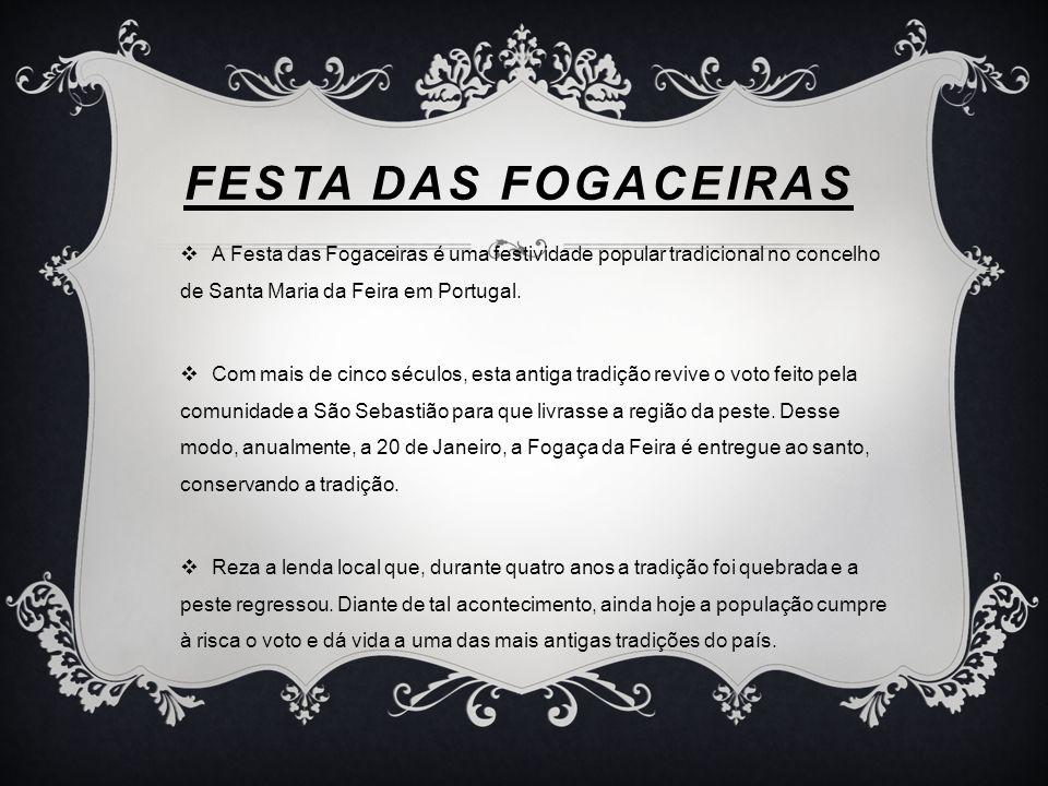 FESTA DAS FOGACEIRAS A Festa das Fogaceiras é uma festividade popular tradicional no concelho de Santa Maria da Feira em Portugal. Com mais de cinco s